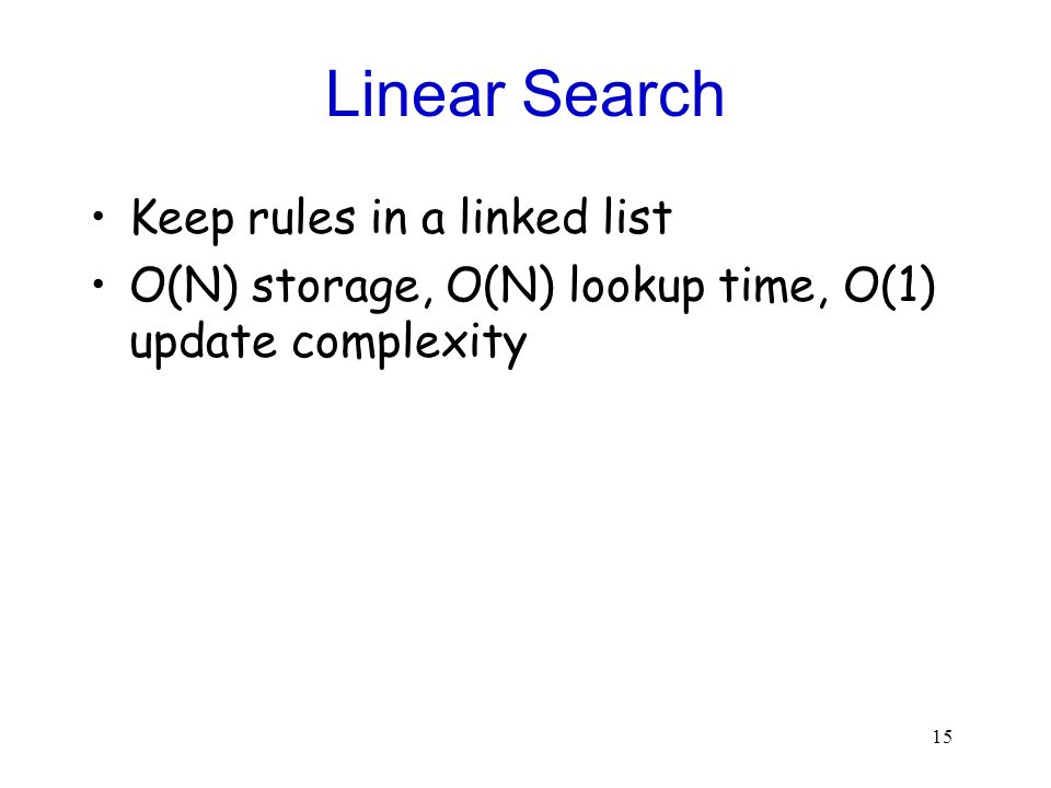 15 Linear Search Keep rules in a linked list O(N) storage, O(N) lookup time, O(1) update complexity