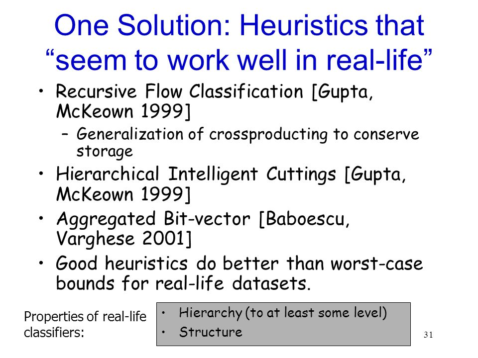 31 One Solution: Heuristics that seem to work well in real-life Recursive Flow Classification [Gupta, McKeown 1999] –Generalization of crossproducting