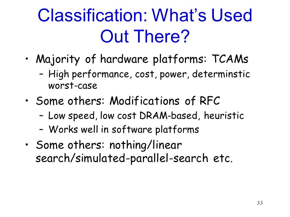 33 Classification: Whats Used Out There? Majority of hardware platforms: TCAMs –High performance, cost, power, determinstic worst-case Some others: Mo