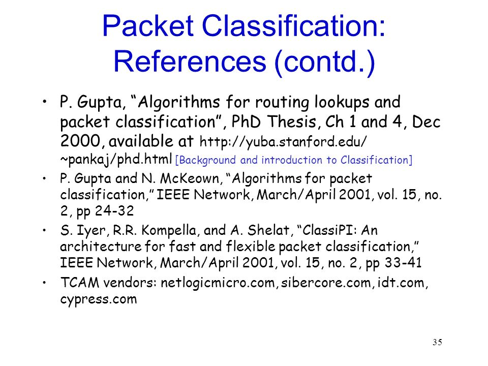 35 Packet Classification: References (contd.) P. Gupta, Algorithms for routing lookups and packet classification, PhD Thesis, Ch 1 and 4, Dec 2000, av