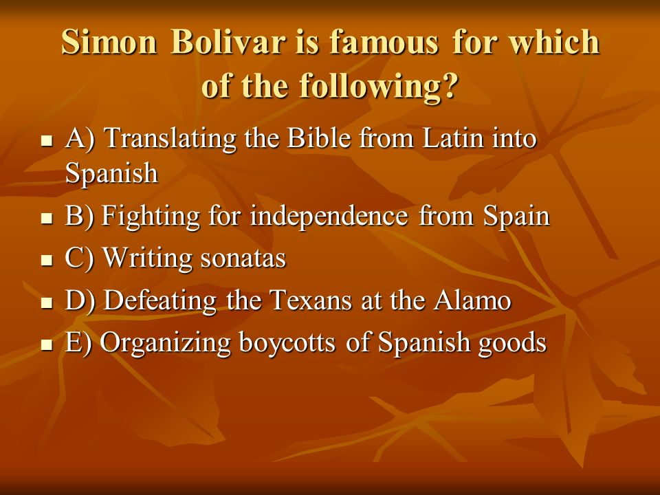 Simon Bolivar is famous for which of the following? A) Translating the Bible from Latin into Spanish A) Translating the Bible from Latin into Spanish