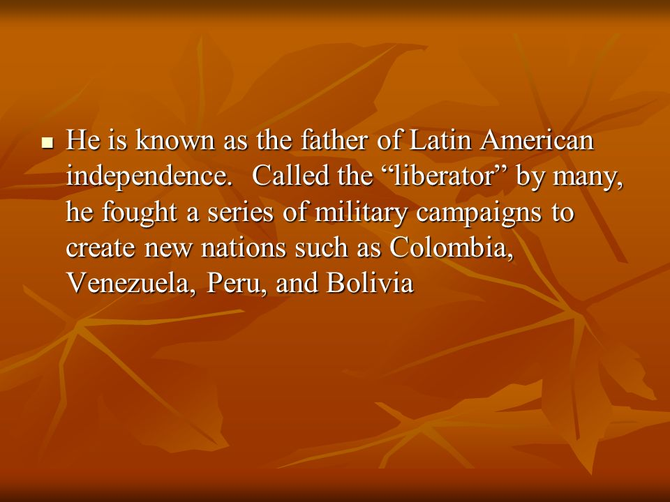 He is known as the father of Latin American independence. Called the liberator by many, he fought a series of military campaigns to create new nations