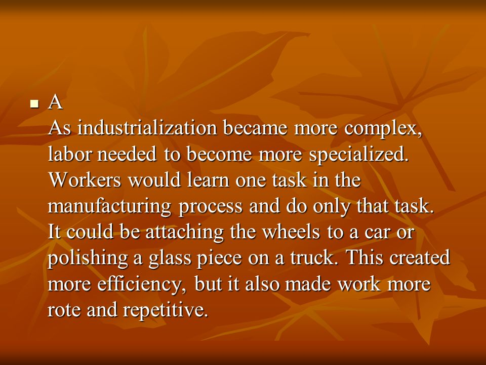 A As industrialization became more complex, labor needed to become more specialized. Workers would learn one task in the manufacturing process and do