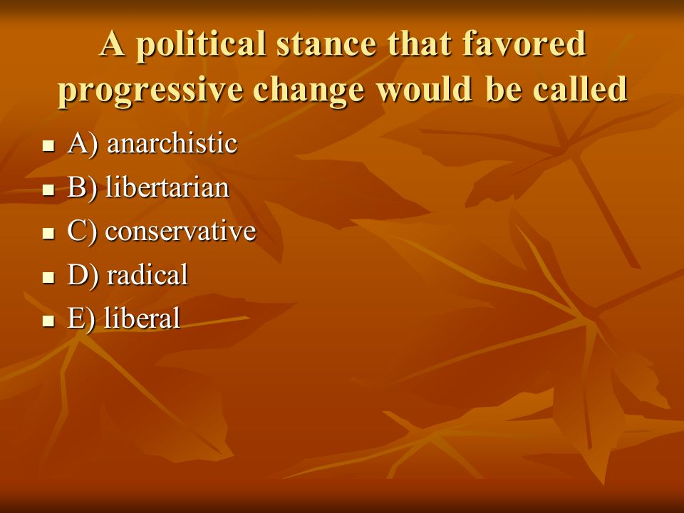 A political stance that favored progressive change would be called A) anarchistic A) anarchistic B) libertarian B) libertarian C) conservative C) cons