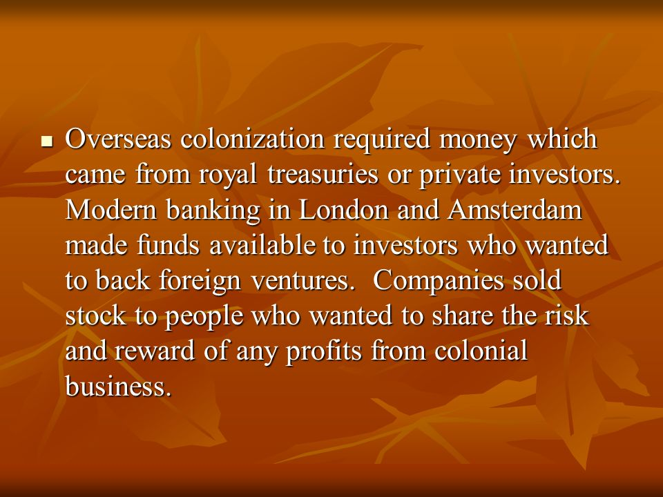 Overseas colonization required money which came from royal treasuries or private investors. Modern banking in London and Amsterdam made funds availabl