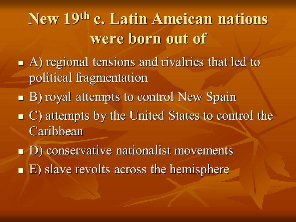 New 19 th c. Latin Ameican nations were born out of A) regional tensions and rivalries that led to political fragmentation A) regional tensions and ri