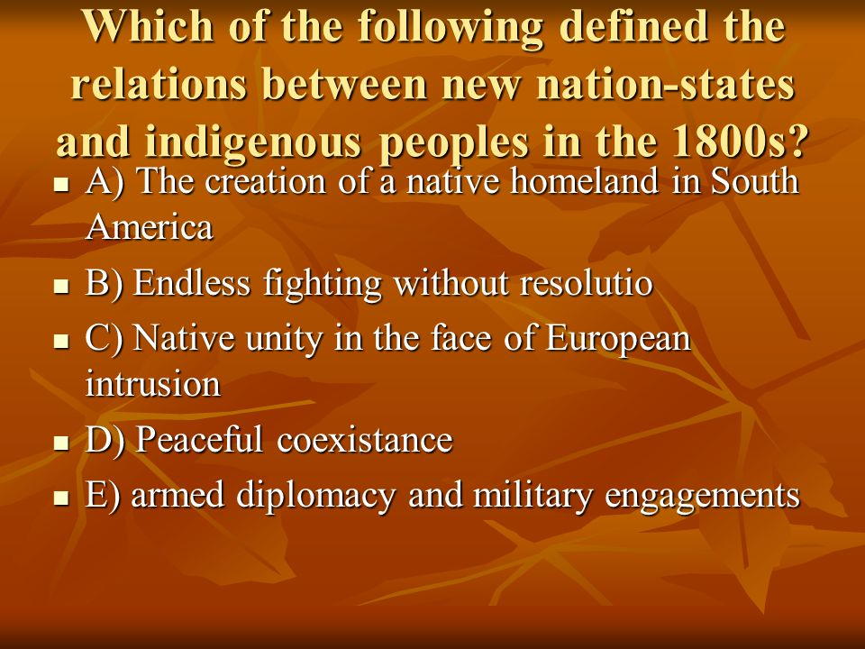 Which of the following defined the relations between new nation-states and indigenous peoples in the 1800s? A) The creation of a native homeland in So