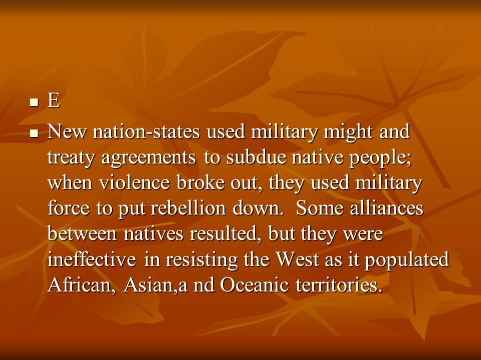 E New nation-states used military might and treaty agreements to subdue native people; when violence broke out, they used military force to put rebell