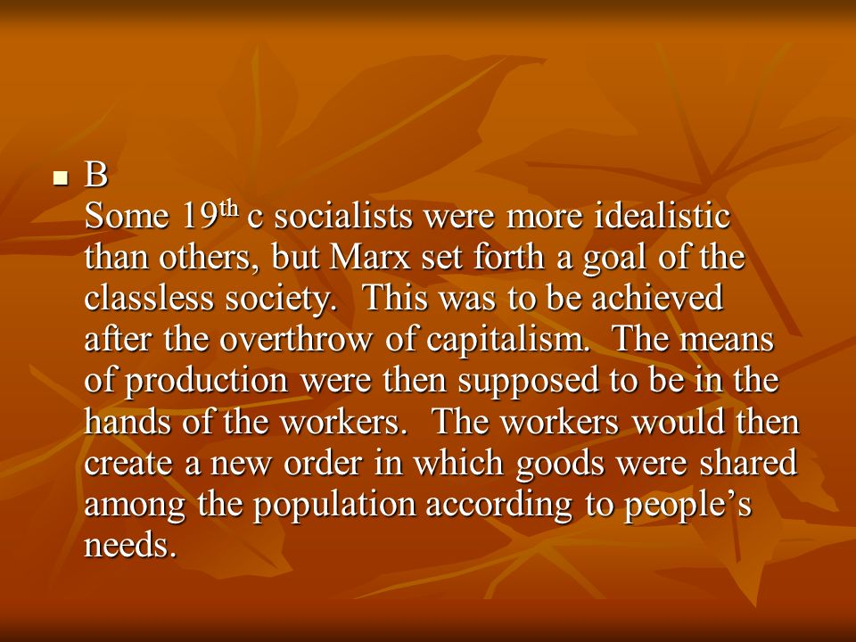 B Some 19 th c socialists were more idealistic than others, but Marx set forth a goal of the classless society. This was to be achieved after the over
