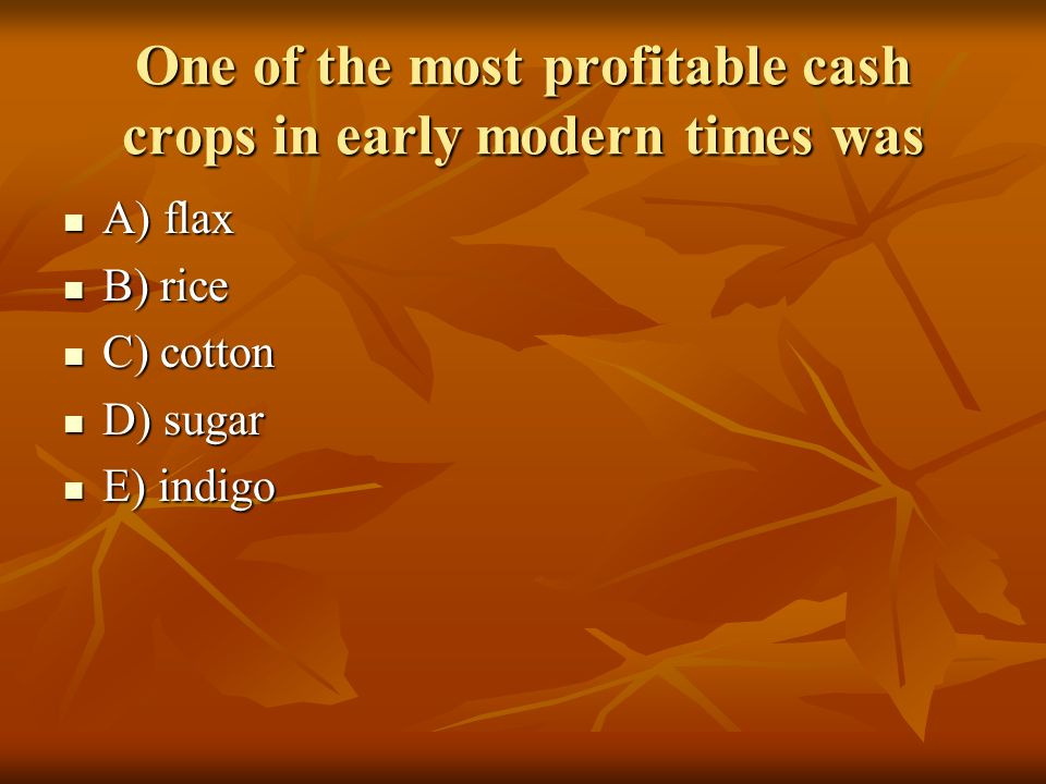 One of the most profitable cash crops in early modern times was A) flax A) flax B) rice B) rice C) cotton C) cotton D) sugar D) sugar E) indigo E) ind