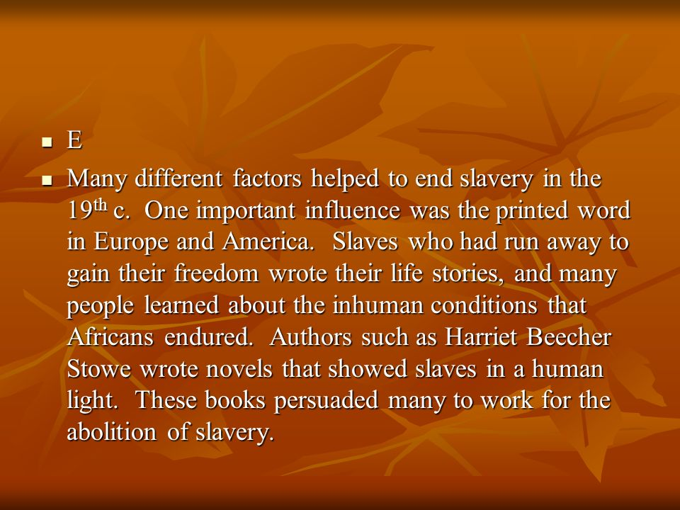 E Many different factors helped to end slavery in the 19 th c. One important influence was the printed word in Europe and America. Slaves who had run