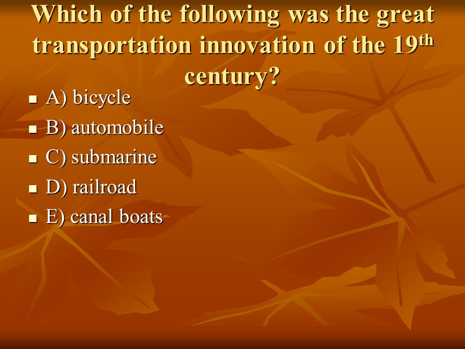 Which of the following was the great transportation innovation of the 19 th century? A) bicycle A) bicycle B) automobile B) automobile C) submarine C)