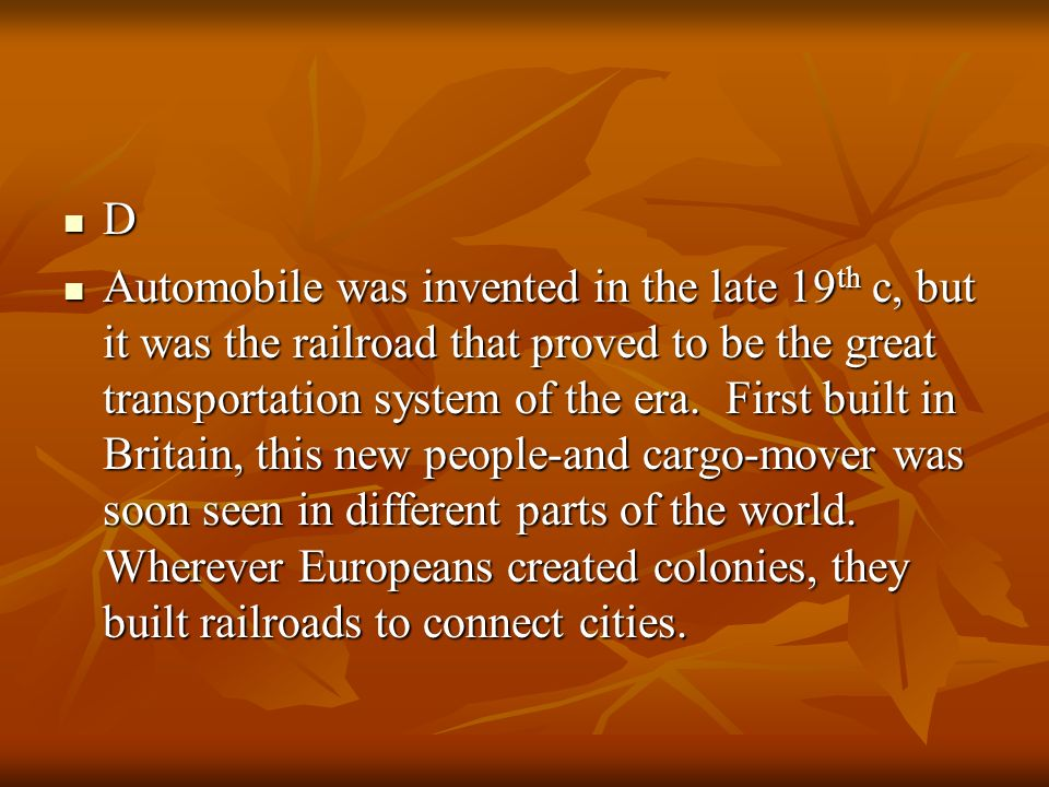 D Automobile was invented in the late 19 th c, but it was the railroad that proved to be the great transportation system of the era. First built in Br