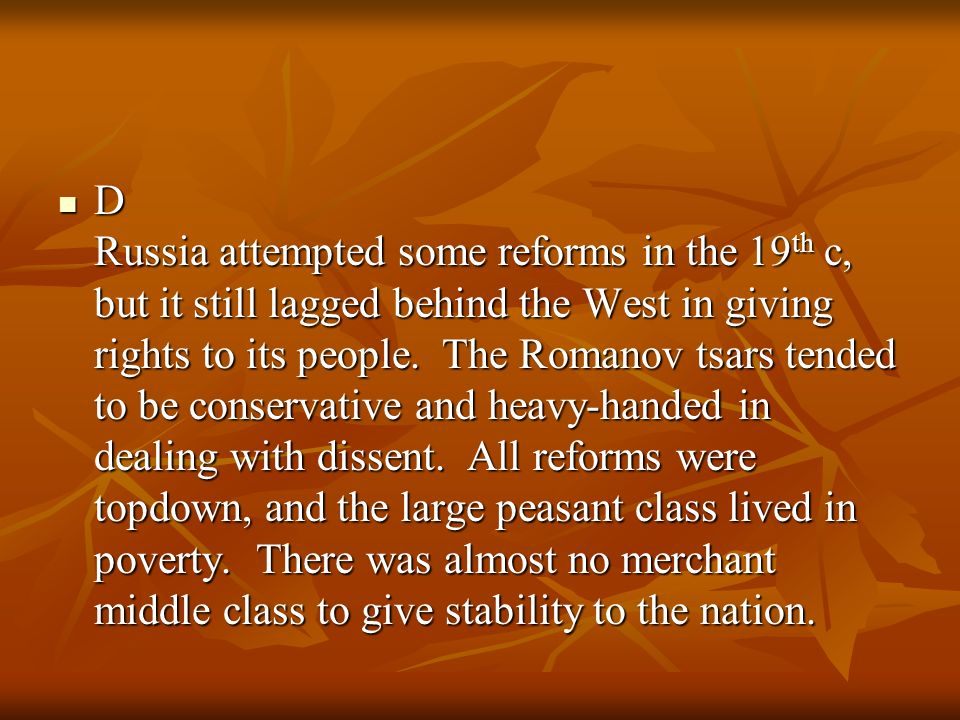 D Russia attempted some reforms in the 19 th c, but it still lagged behind the West in giving rights to its people. The Romanov tsars tended to be con