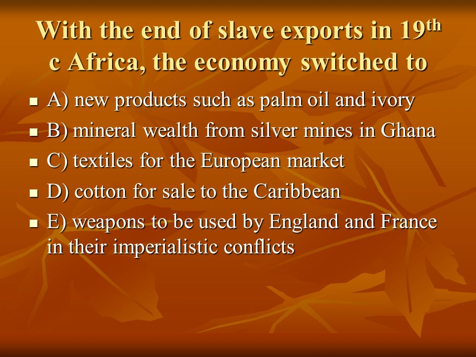With the end of slave exports in 19 th c Africa, the economy switched to A) new products such as palm oil and ivory A) new products such as palm oil a