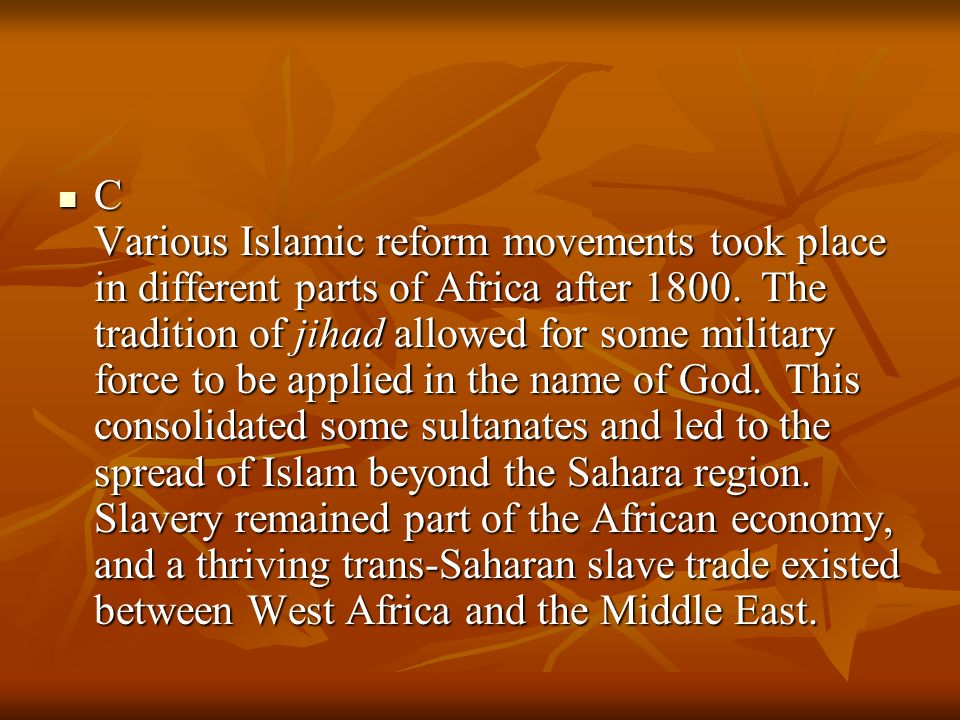 C Various Islamic reform movements took place in different parts of Africa after 1800. The tradition of jihad allowed for some military force to be ap