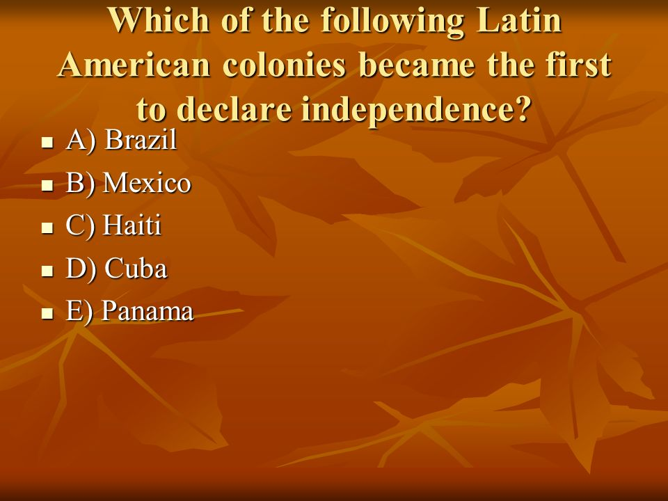 Which of the following Latin American colonies became the first to declare independence? A) Brazil A) Brazil B) Mexico B) Mexico C) Haiti C) Haiti D)