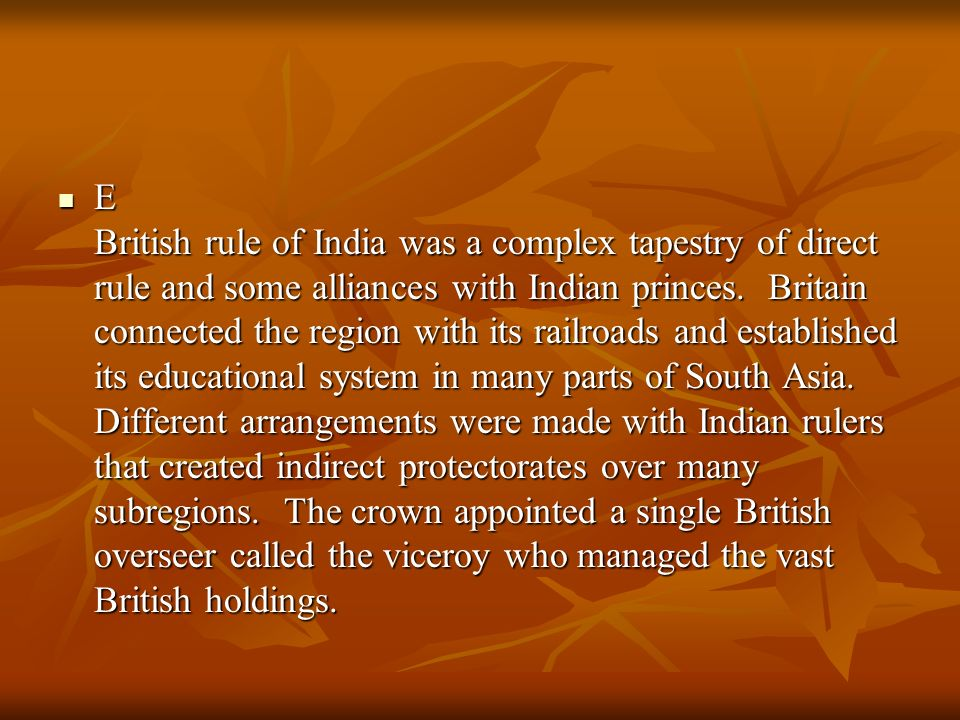 E British rule of India was a complex tapestry of direct rule and some alliances with Indian princes. Britain connected the region with its railroads