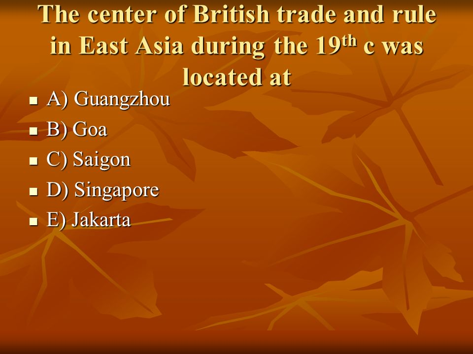 The center of British trade and rule in East Asia during the 19 th c was located at A) Guangzhou A) Guangzhou B) Goa B) Goa C) Saigon C) Saigon D) Sin