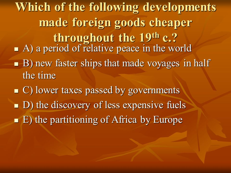 Which of the following developments made foreign goods cheaper throughout the 19 th c.? A) a period of relative peace in the world A) a period of rela