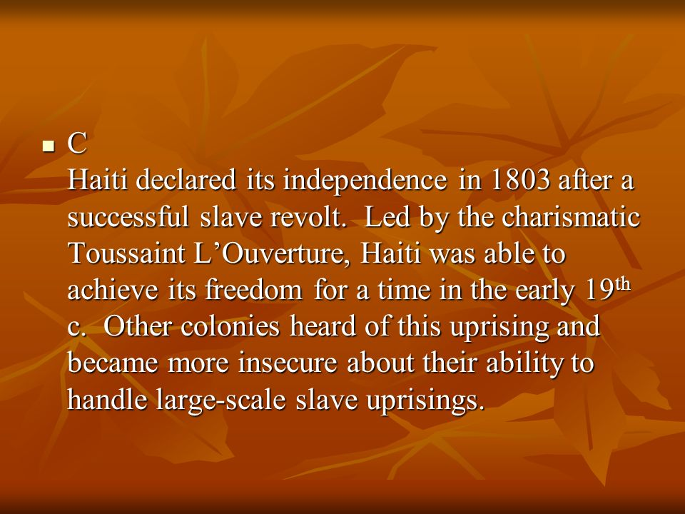 C Haiti declared its independence in 1803 after a successful slave revolt. Led by the charismatic Toussaint LOuverture, Haiti was able to achieve its