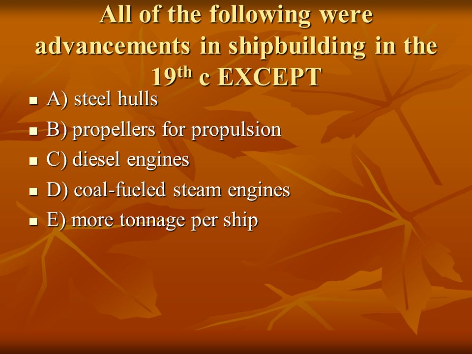 All of the following were advancements in shipbuilding in the 19 th c EXCEPT A) steel hulls A) steel hulls B) propellers for propulsion B) propellers