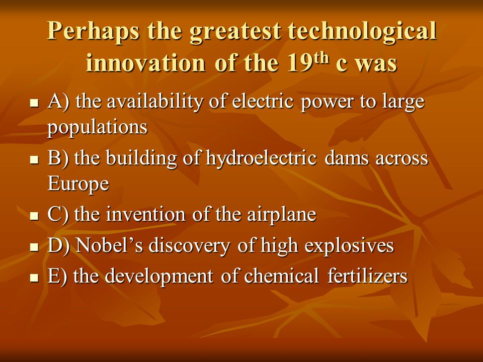 Perhaps the greatest technological innovation of the 19 th c was A) the availability of electric power to large populations A) the availability of ele
