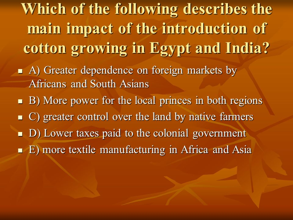 Which of the following describes the main impact of the introduction of cotton growing in Egypt and India? A) Greater dependence on foreign markets by
