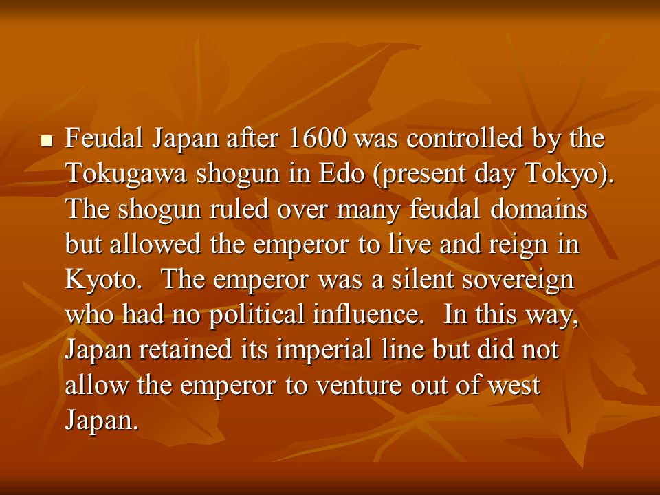 Feudal Japan after 1600 was controlled by the Tokugawa shogun in Edo (present day Tokyo). The shogun ruled over many feudal domains but allowed the em