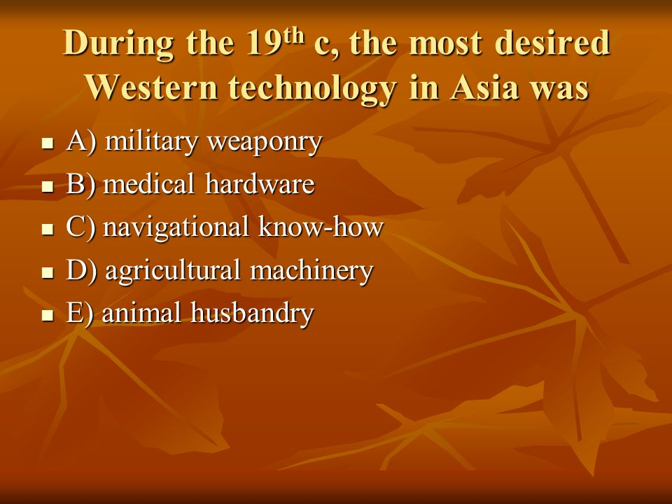 During the 19 th c, the most desired Western technology in Asia was A) military weaponry A) military weaponry B) medical hardware B) medical hardware