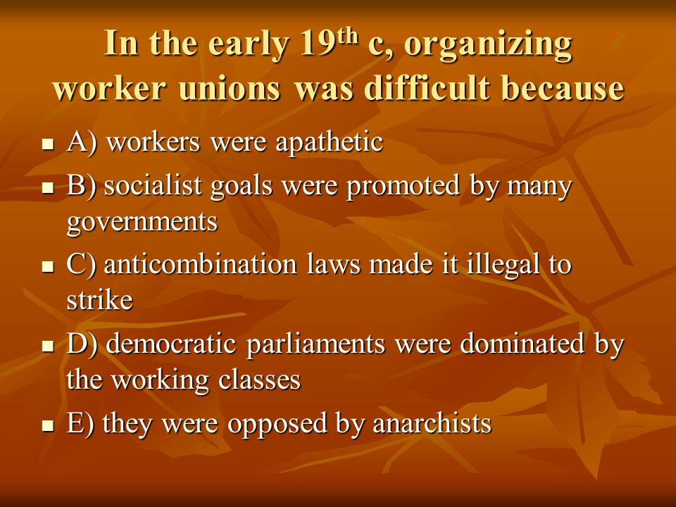 In the early 19 th c, organizing worker unions was difficult because A) workers were apathetic A) workers were apathetic B) socialist goals were promo