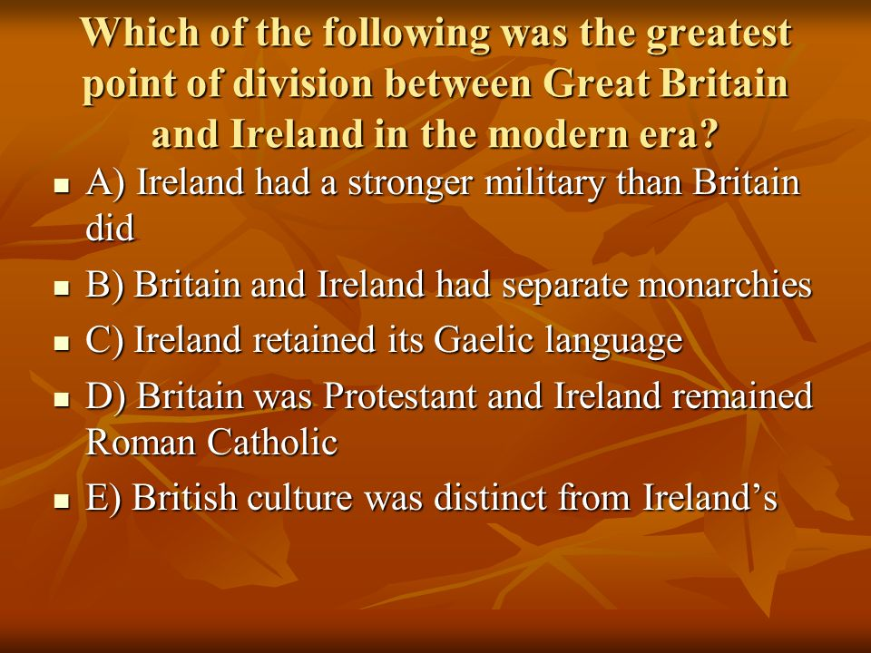 Which of the following was the greatest point of division between Great Britain and Ireland in the modern era? A) Ireland had a stronger military than