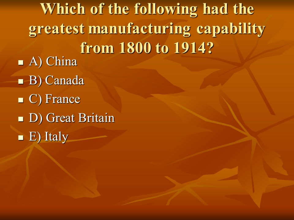 Which of the following had the greatest manufacturing capability from 1800 to 1914? A) China A) China B) Canada B) Canada C) France C) France D) Great