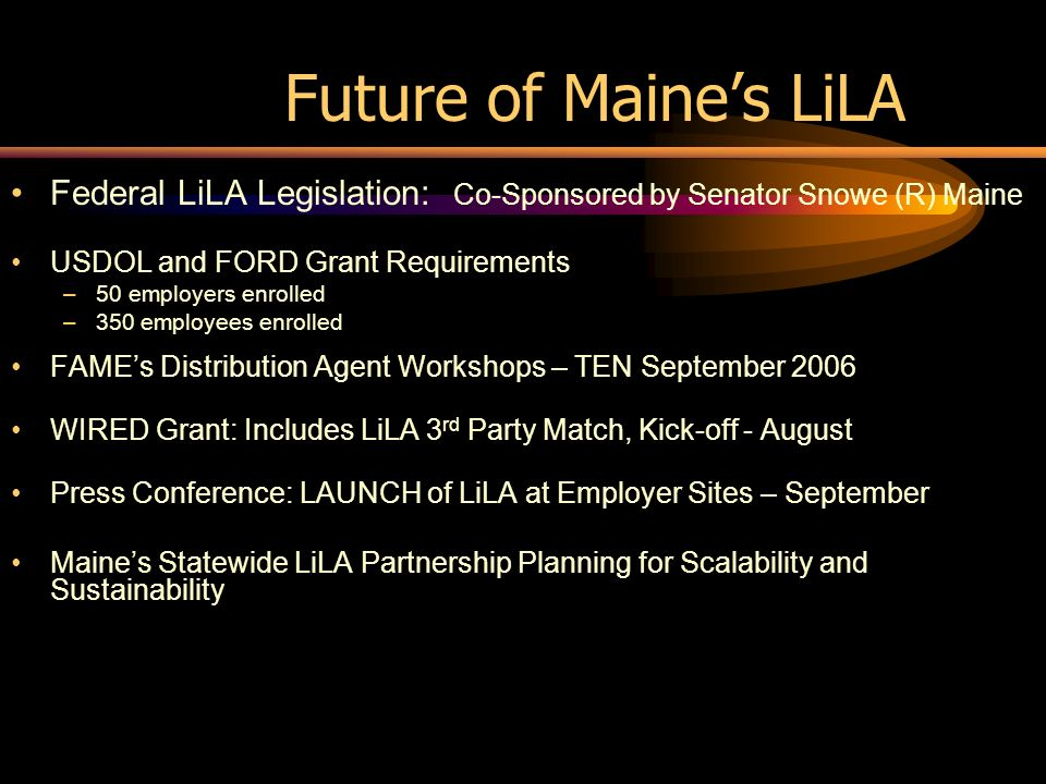 Future of Maines LiLA Federal LiLA Legislation: Co-Sponsored by Senator Snowe (R) Maine USDOL and FORD Grant Requirements –50 employers enrolled –350