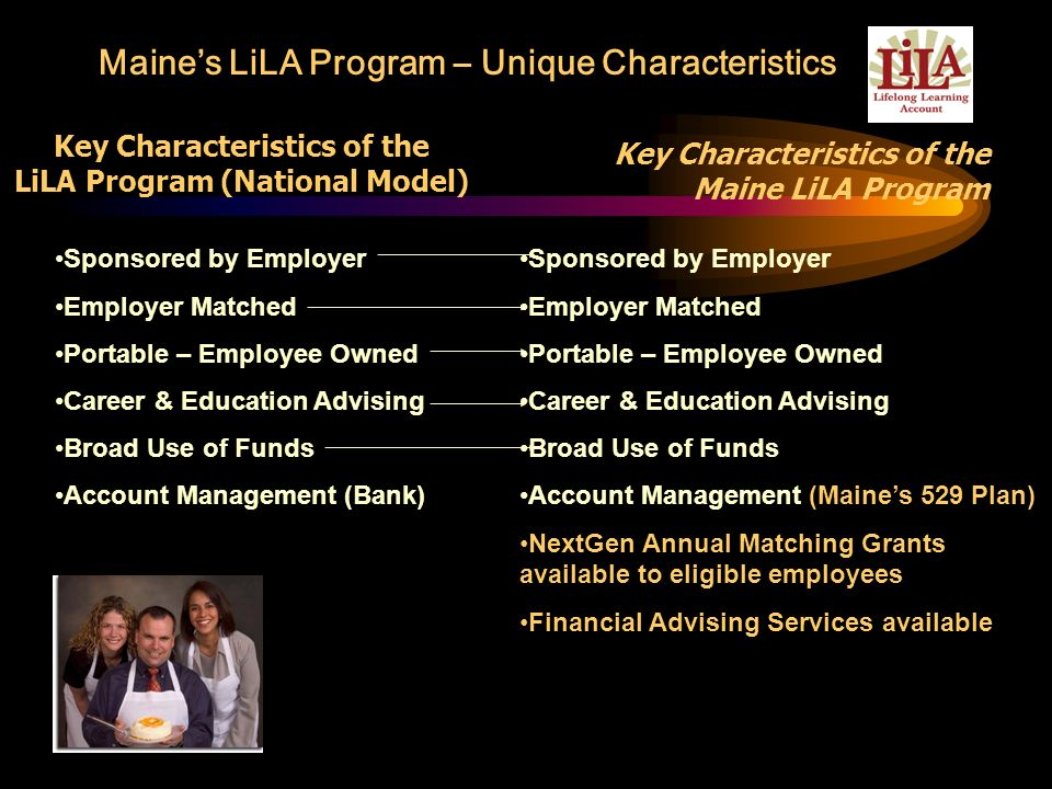 Key Characteristics of the Maine LiLA Program Sponsored by Employer Employer Matched Portable – Employee Owned Career & Education Advising Broad Use o