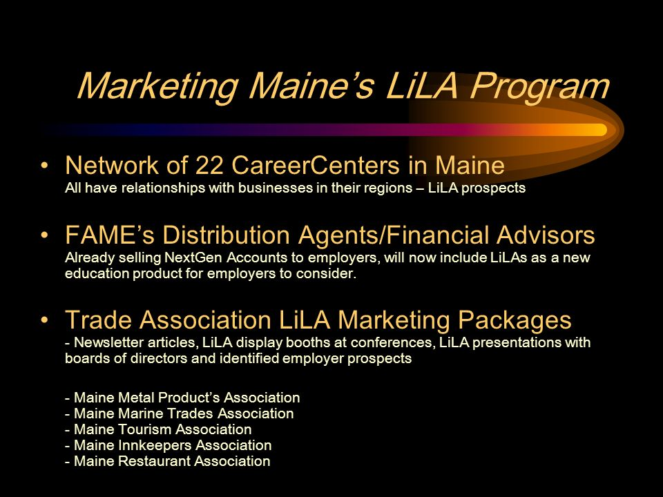 Marketing Maines LiLA Program Network of 22 CareerCenters in Maine All have relationships with businesses in their regions – LiLA prospects FAMEs Distribution Agents/Financial Advisors Already selling NextGen Accounts to employers, will now include LiLAs as a new education product for employers to consider.