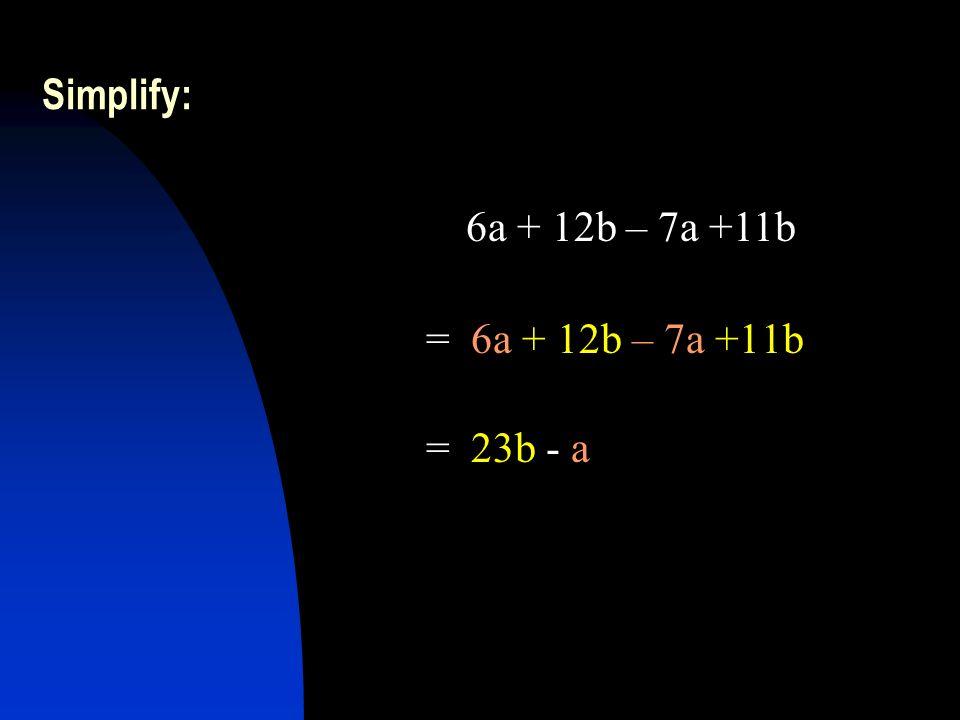 Simplify: = 6a + 12b – 7a +11b = 23b - a 6a + 12b – 7a +11b