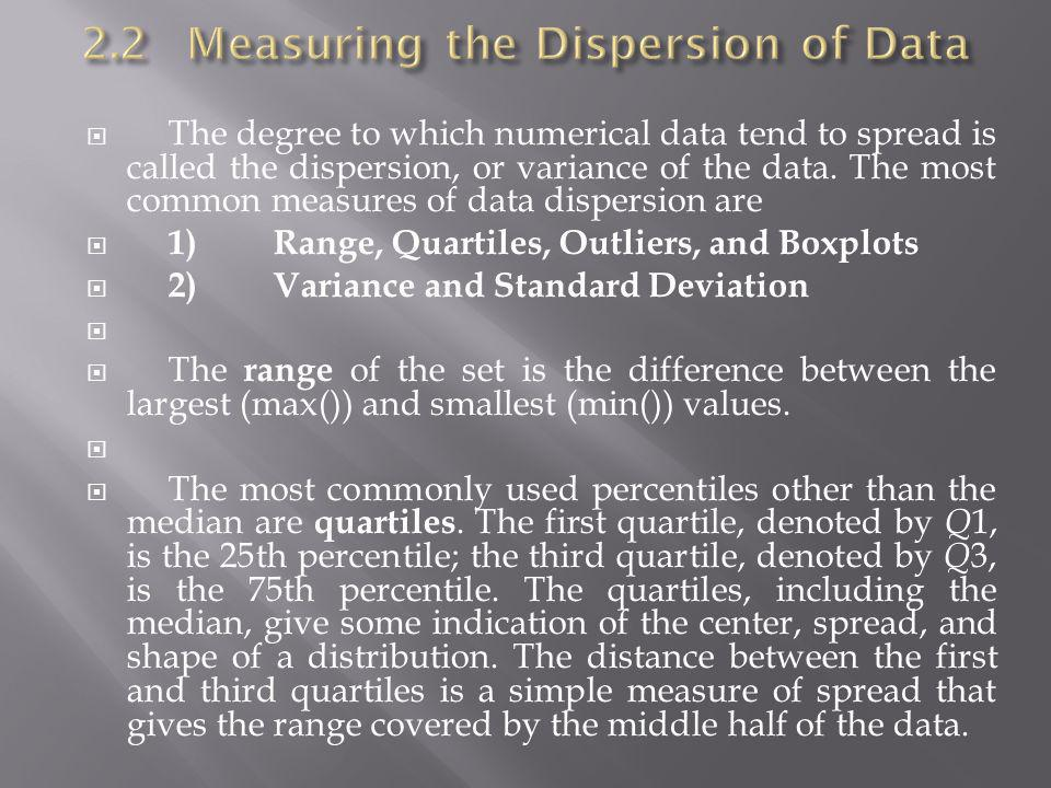 The degree to which numerical data tend to spread is called the dispersion, or variance of the data. The most common measures of data dispersion are 1