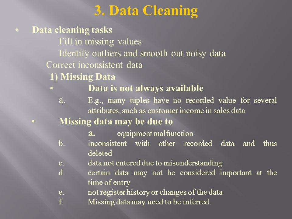 3. Data Cleaning Data cleaning tasks Fill in missing values Identify outliers and smooth out noisy data Correct inconsistent data 1) Missing Data Data