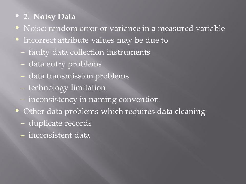 2.Noisy Data Noise: random error or variance in a measured variable Incorrect attribute values may be due to – faulty data collection instruments – da