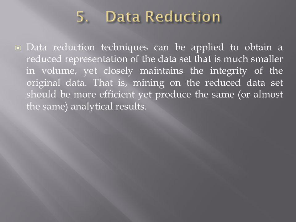 Data reduction techniques can be applied to obtain a reduced representation of the data set that is much smaller in volume, yet closely maintains the