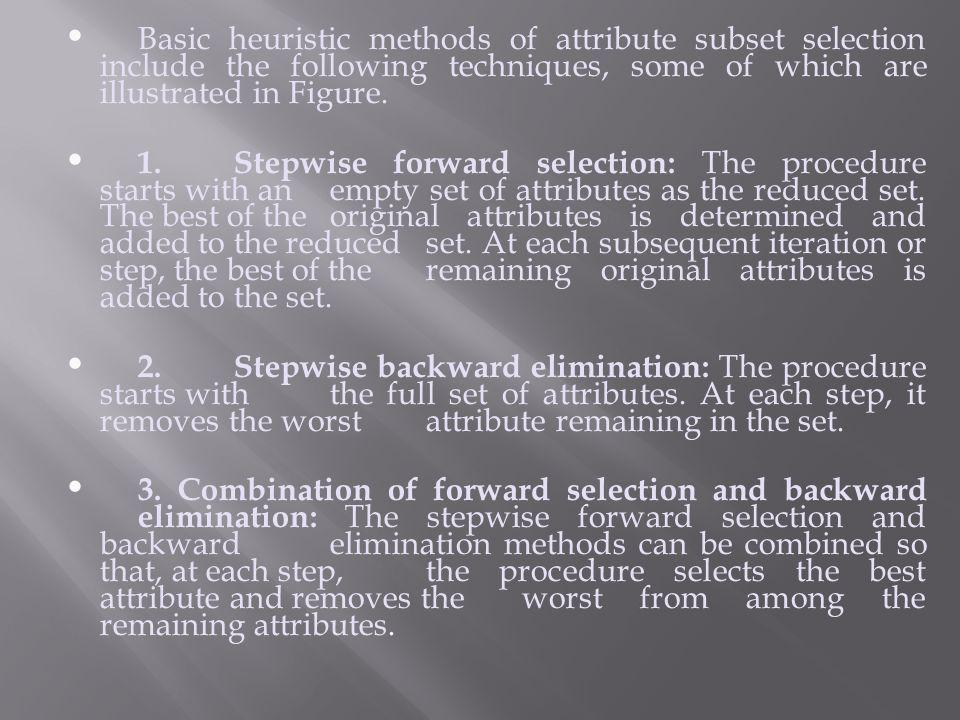 Basic heuristic methods of attribute subset selection include the following techniques, some of which are illustrated in Figure. 1. Stepwise forward s