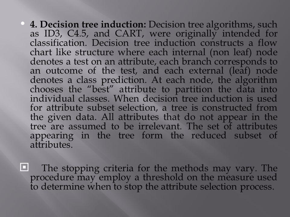 4. Decision tree induction: Decision tree algorithms, such as ID3, C4.5, and CART, were originally intended for classification. Decision tree inductio