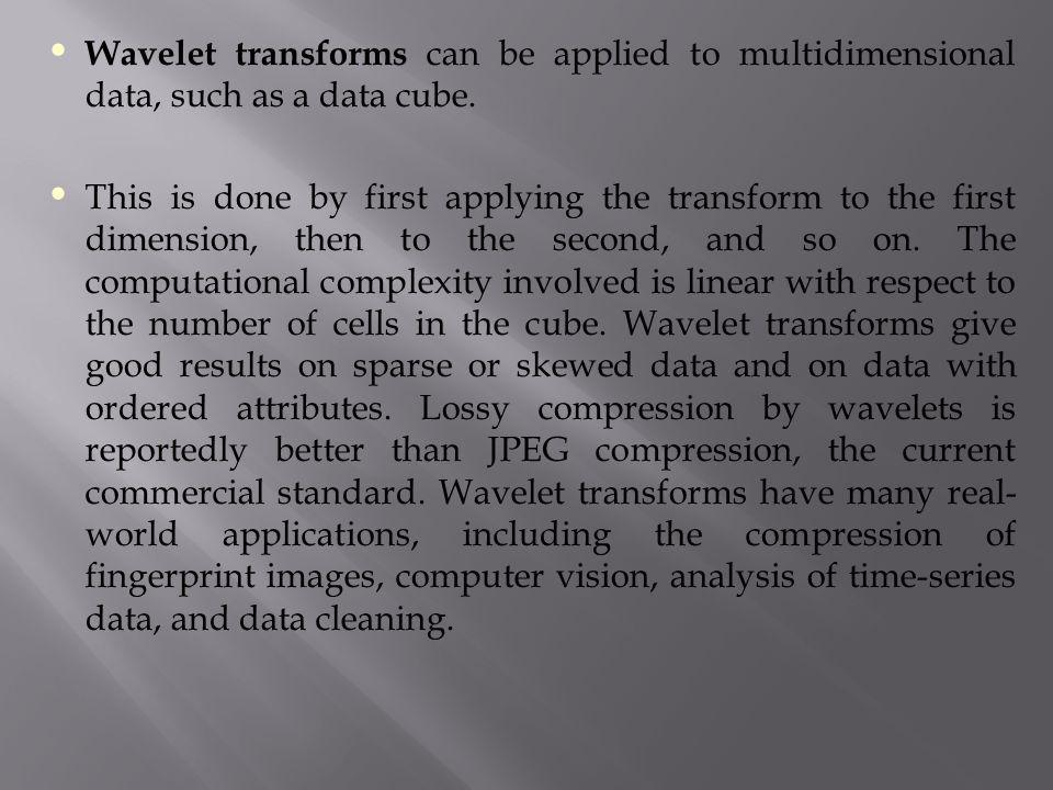 Wavelet transforms can be applied to multidimensional data, such as a data cube. This is done by first applying the transform to the first dimension,