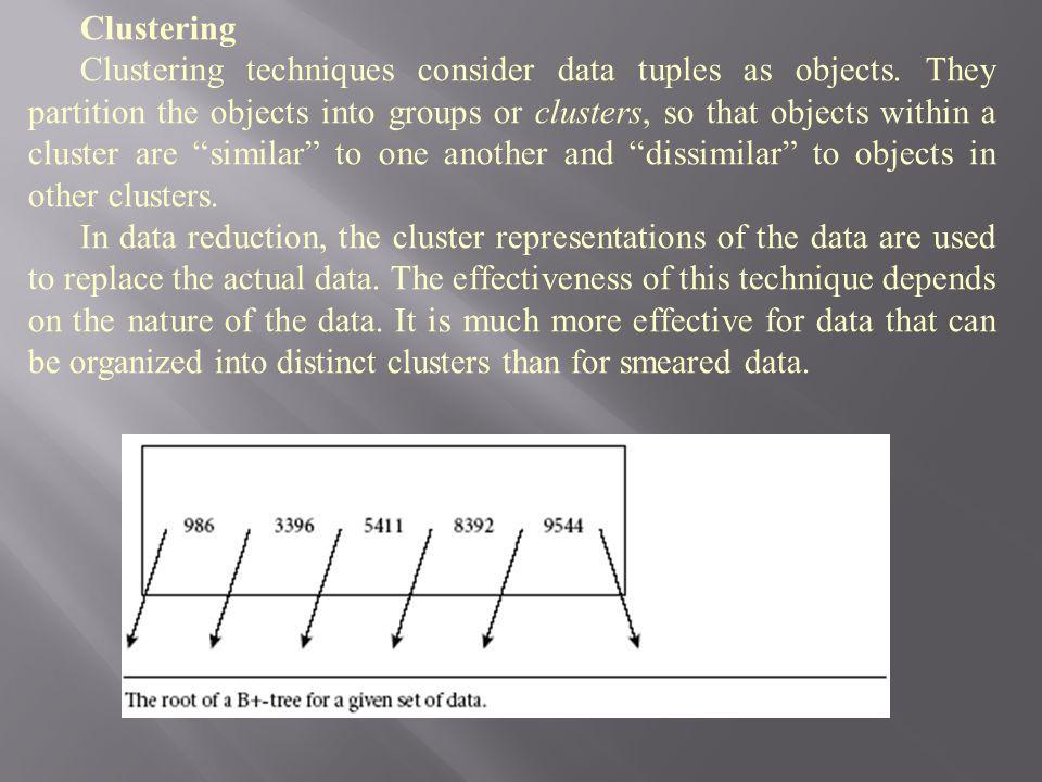 Clustering Clustering techniques consider data tuples as objects. They partition the objects into groups or clusters, so that objects within a cluster