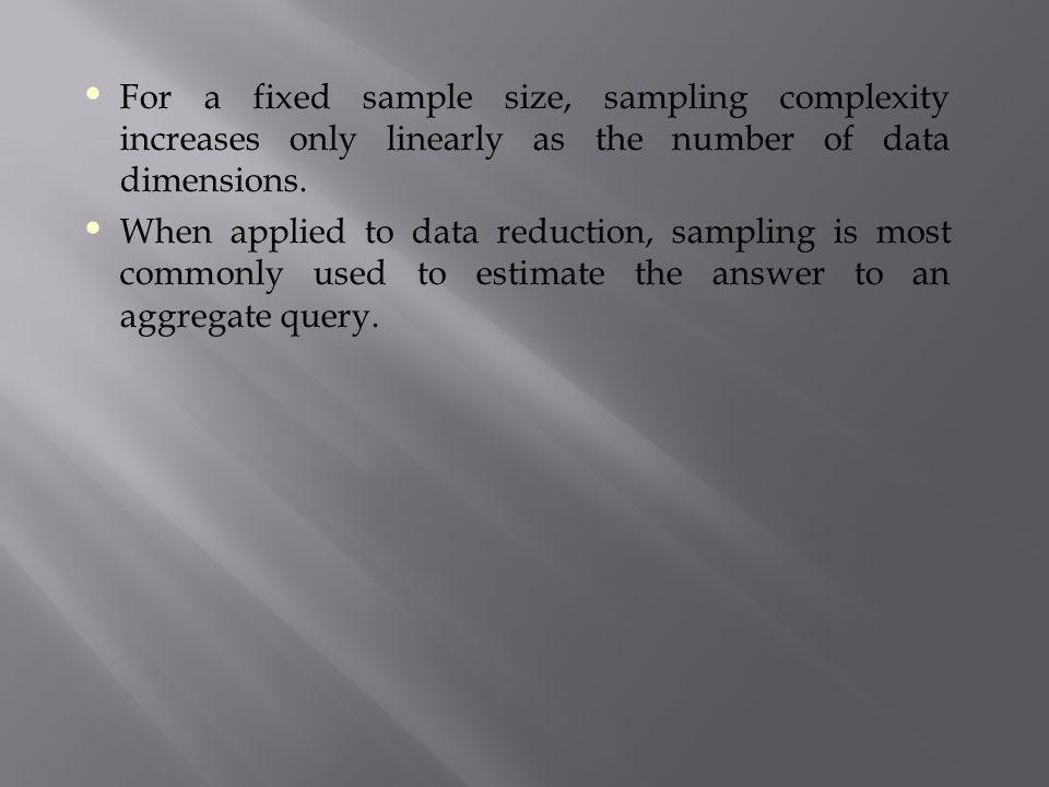 For a fixed sample size, sampling complexity increases only linearly as the number of data dimensions. When applied to data reduction, sampling is mos