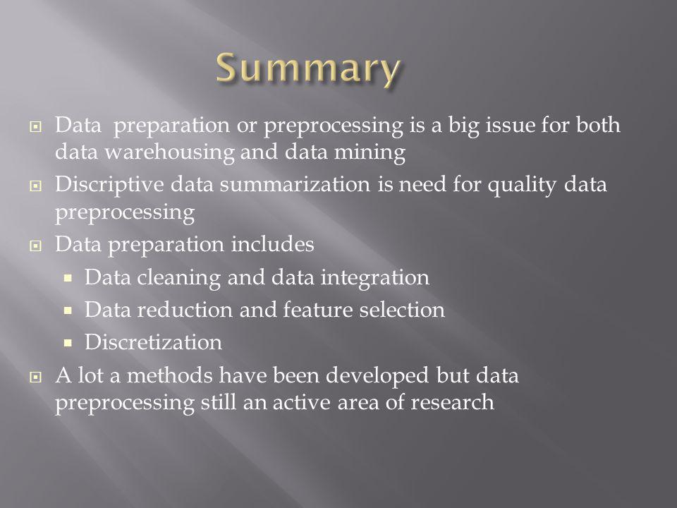 Data preparation or preprocessing is a big issue for both data warehousing and data mining Discriptive data summarization is need for quality data pre