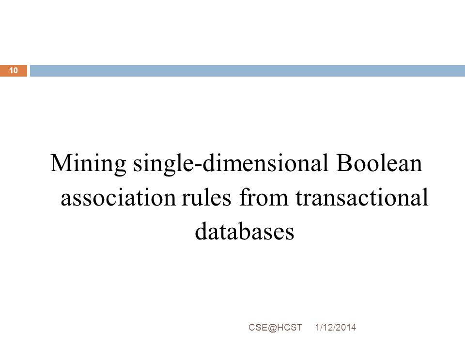 Mining single-dimensional Boolean association rules from transactional databases 1/12/2014CSE@HCST 10