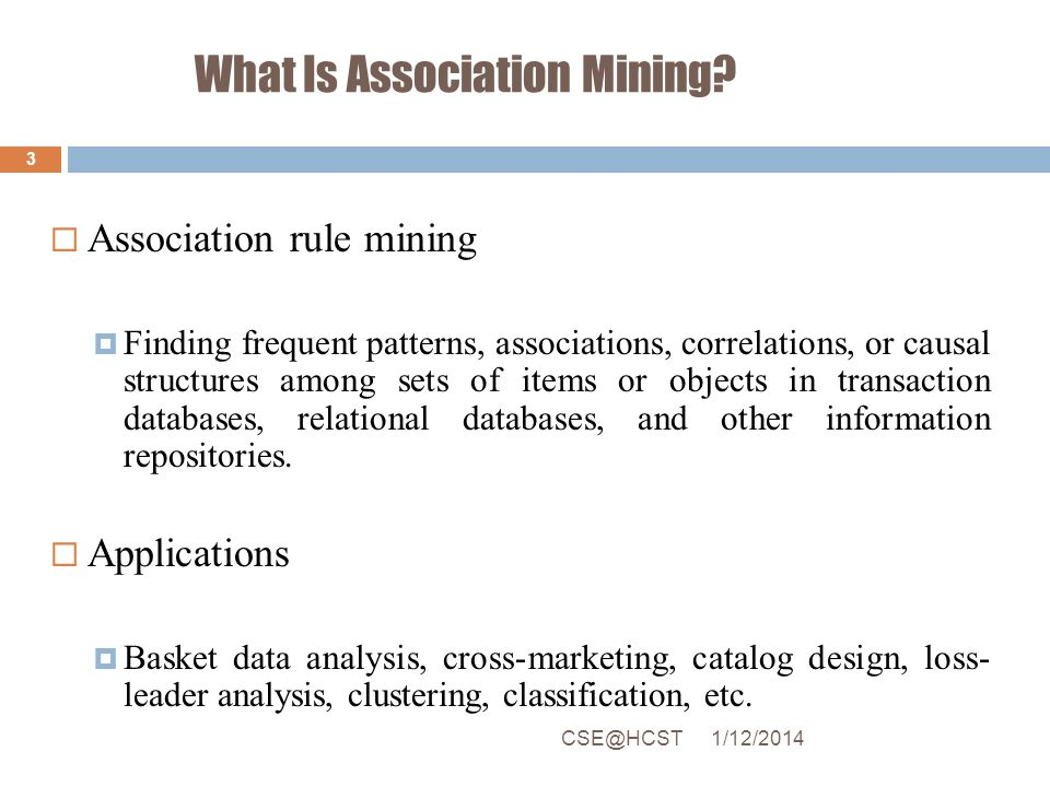 What Is Association Mining? 1/12/2014CSE@HCST 3 Association rule mining Finding frequent patterns, associations, correlations, or causal structures am
