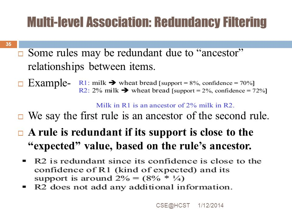 Multi-level Association: Redundancy Filtering Some rules may be redundant due to ancestor relationships between items. Example- We say the first rule